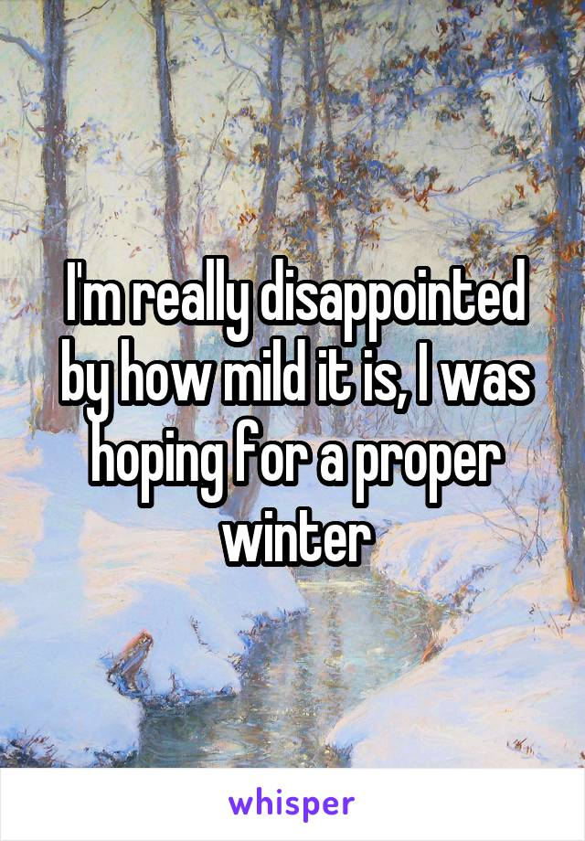 I'm really disappointed by how mild it is, I was hoping for a proper winter