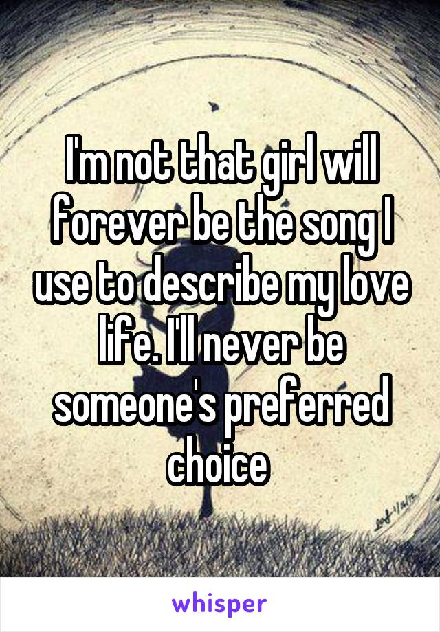 I'm not that girl will forever be the song I use to describe my love life. I'll never be someone's preferred choice