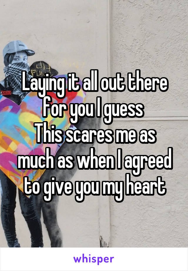 Laying it all out there for you I guess  This scares me as much as when I agreed to give you my heart