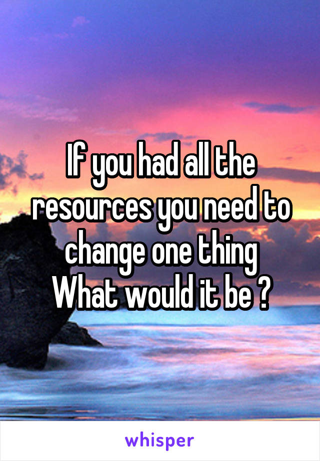 If you had all the resources you need to change one thing What would it be ?