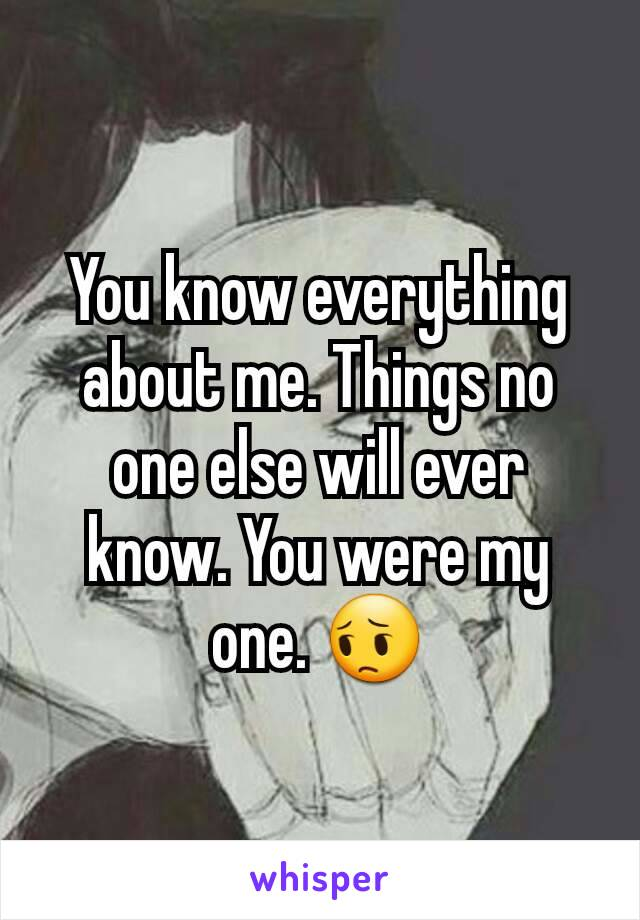 You know everything about me. Things no one else will ever know. You were my one. 😔