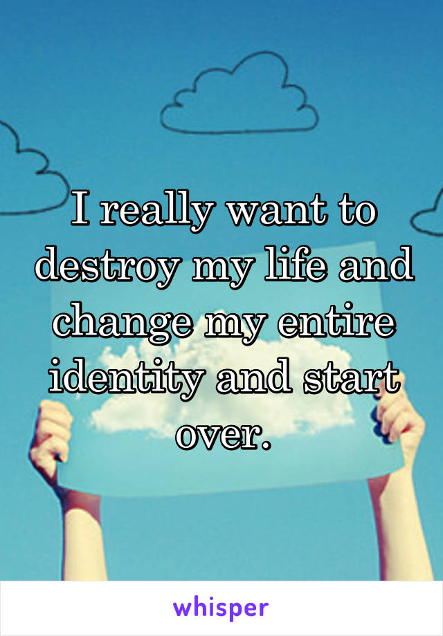I really want to destroy my life and change my entire identity and start over.