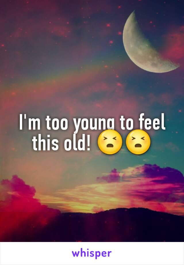 I'm too young to feel this old! 😣😣