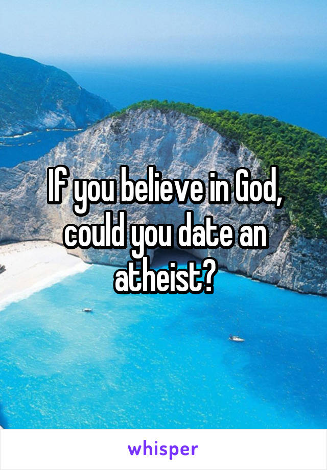 If you believe in God, could you date an atheist?
