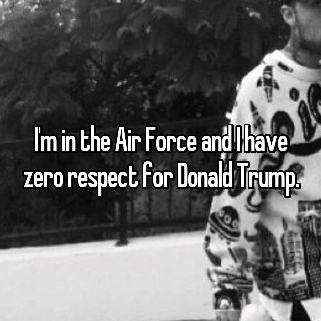 I'm in the Air Force and I have zero respect for Donald Trump.