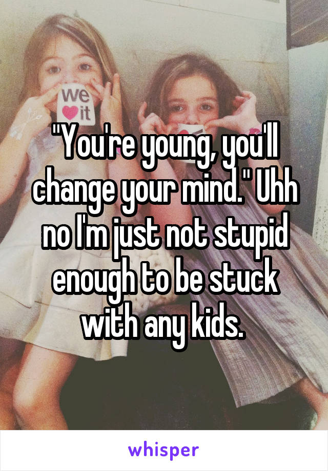 """""""You're young, you'll change your mind."""" Uhh no I'm just not stupid enough to be stuck with any kids."""