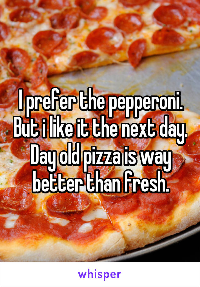 I prefer the pepperoni. But i like it the next day. Day old pizza is way better than fresh.