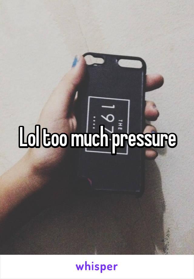 Lol too much pressure