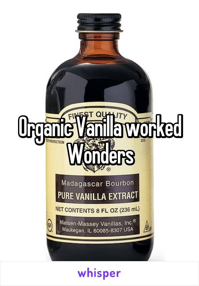 Organic Vanilla worked Wonders