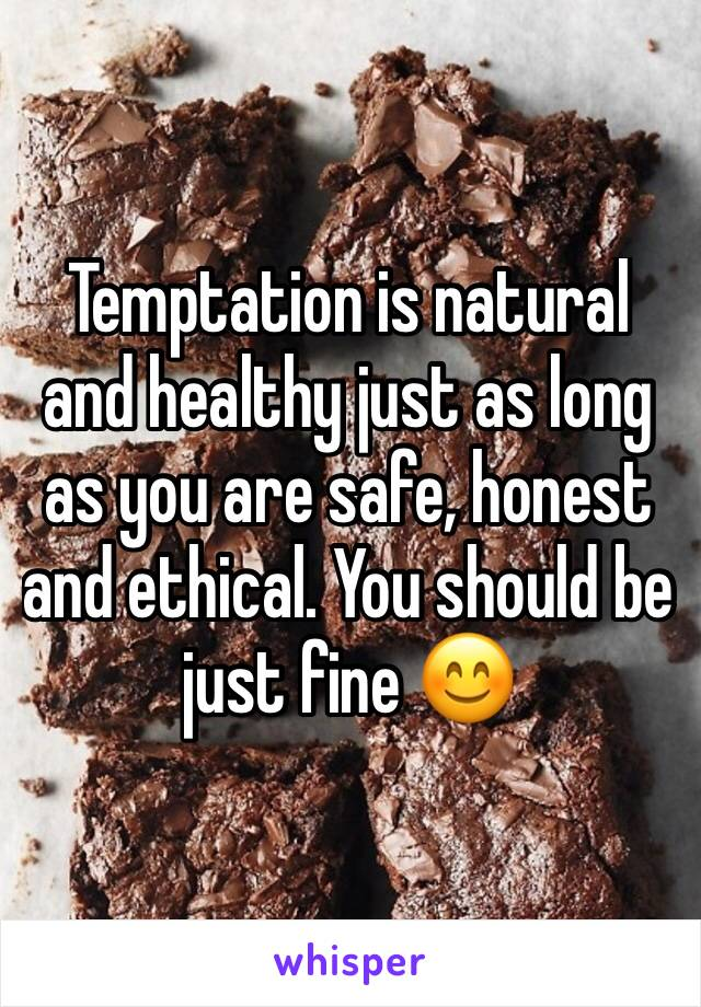Temptation is natural and healthy just as long as you are safe, honest and ethical. You should be just fine 😊
