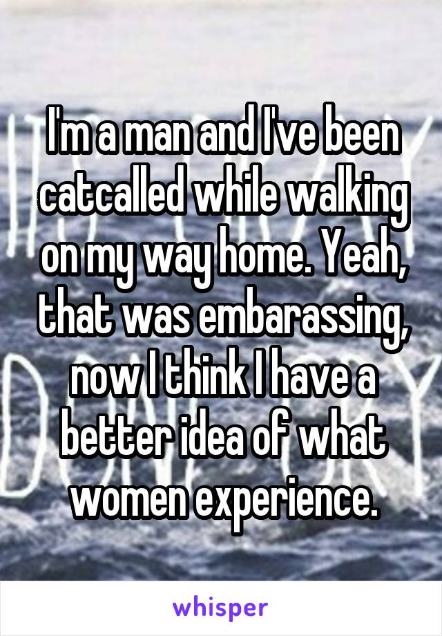 I'm a man and I've been catcalled while walking on my way home. Yeah, that was embarassing, now I think I have a better idea of what women experience.