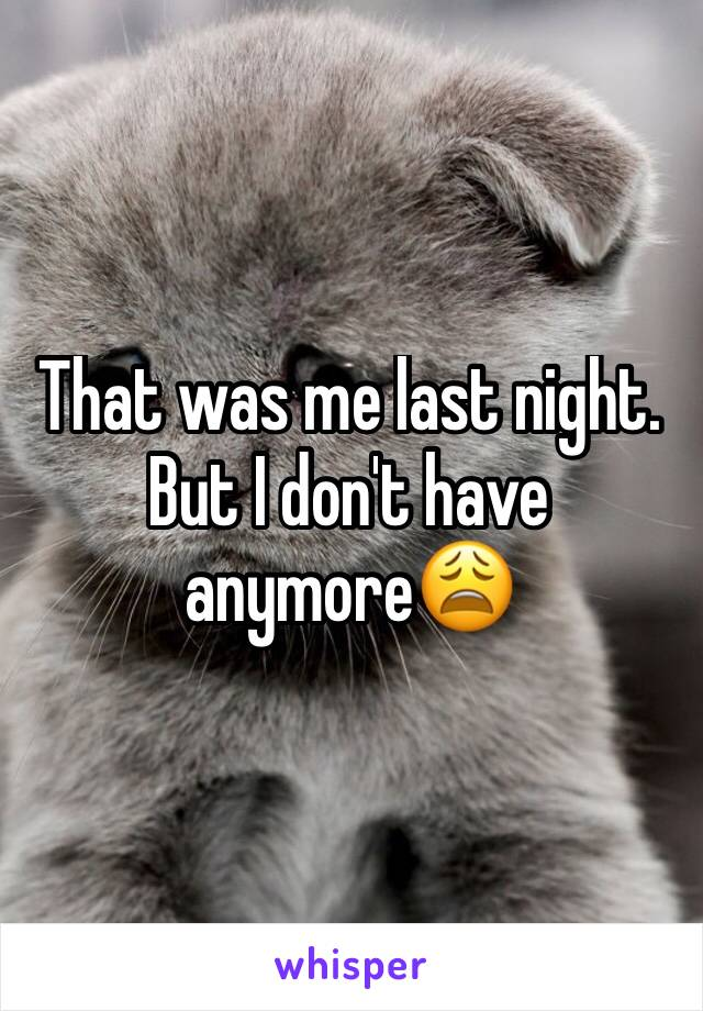 That was me last night. But I don't have anymore😩