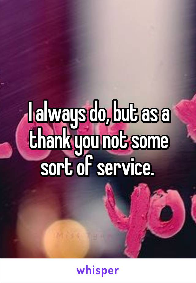 I always do, but as a thank you not some sort of service.