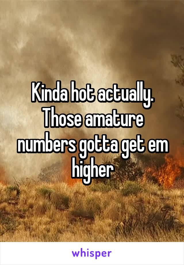 Kinda hot actually. Those amature numbers gotta get em higher