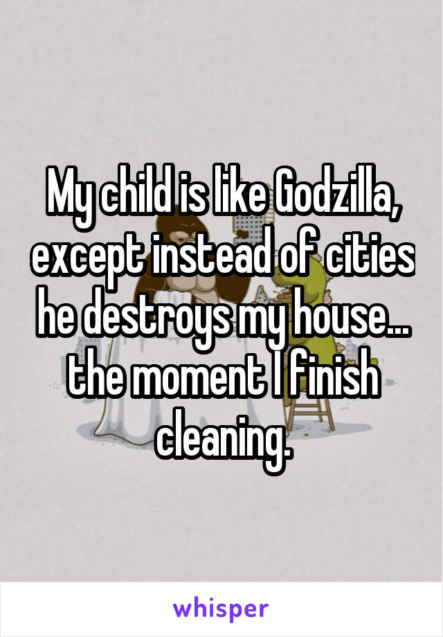 My child is like Godzilla, except instead of cities he destroys my house... the moment I finish cleaning.