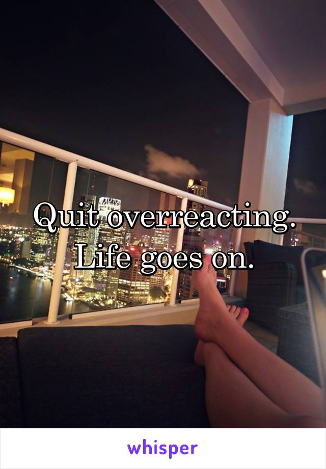 Quit overreacting. Life goes on.