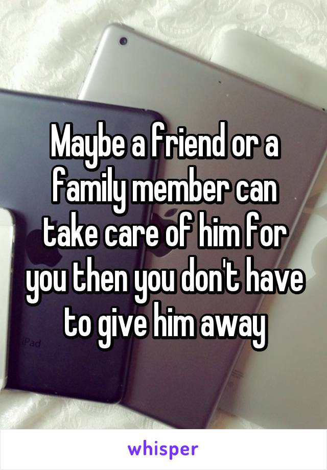 Maybe a friend or a family member can take care of him for you then you don't have to give him away