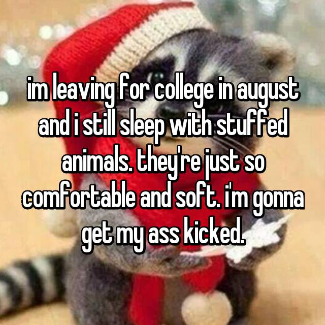 im leaving for college in august and i still sleep with stuffed animals. they're just so comfortable and soft. i'm gonna get my ass kicked.
