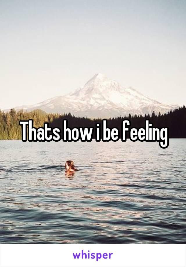 Thats how i be feeling