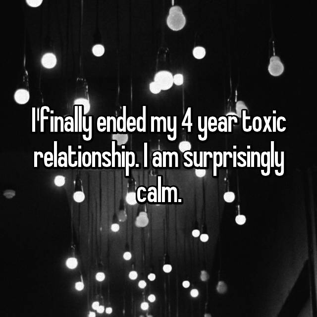 I finally ended my 4 year toxic relationship. I am surprisingly calm.