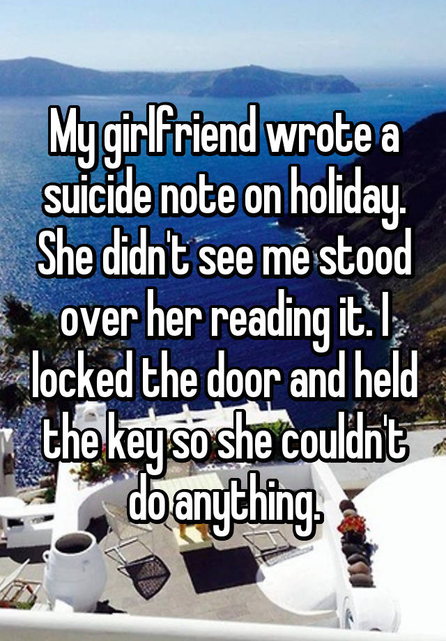 My girlfriend wrote a suicide note on holiday  She didn't see me