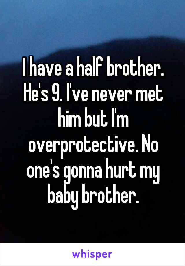 I have a half brother. He's 9. I've never met him but I'm overprotective. No one's gonna hurt my baby brother.