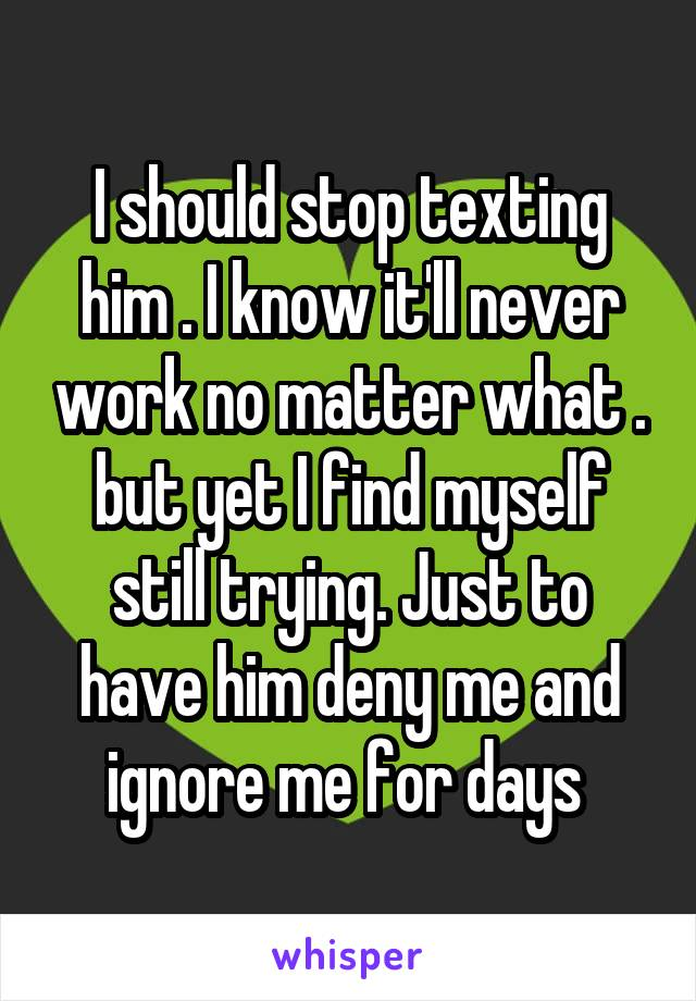 Stop texting him a few days