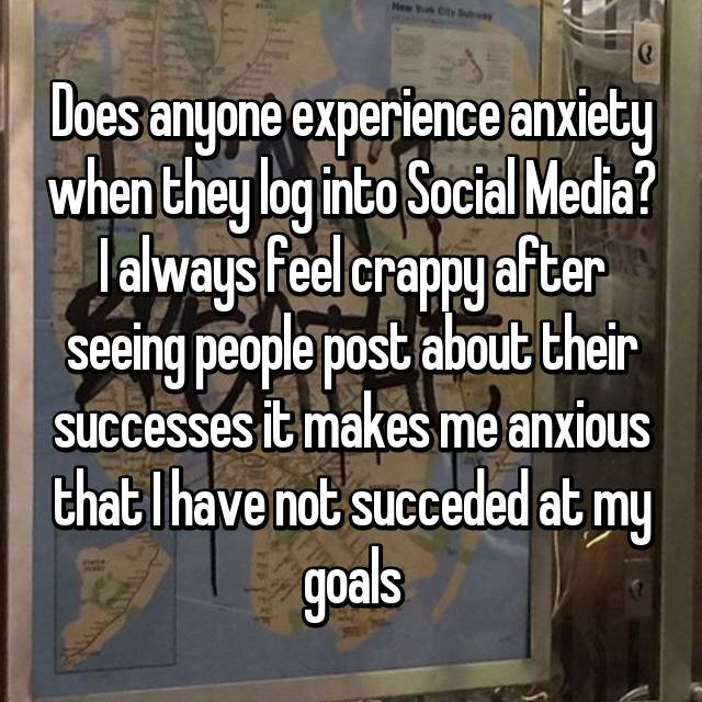 Does anyone experience anxiety when they log into Social Media? I always feel crappy after seeing people post about their successes it makes me anxious that I have not succeded at my goals