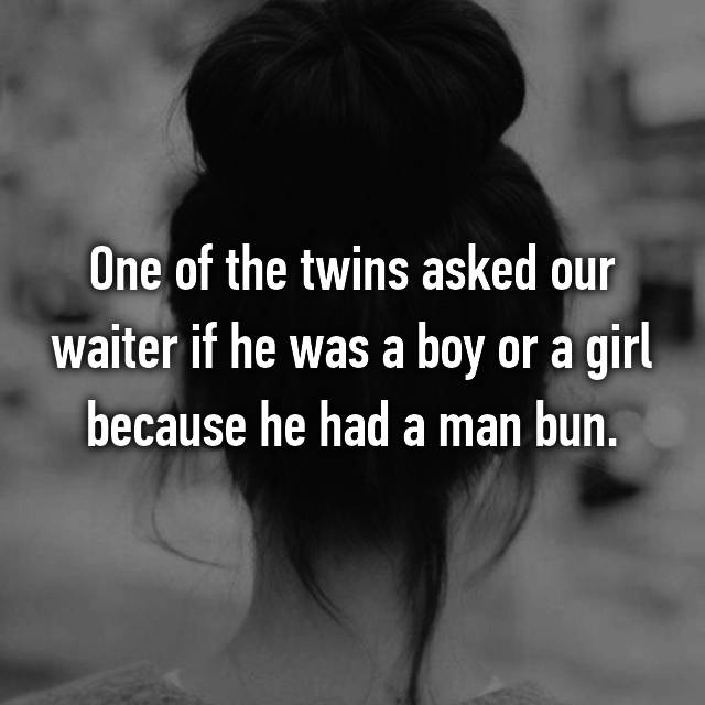 One of the twins asked our waiter if he was a boy or a girl because he had a man bun.
