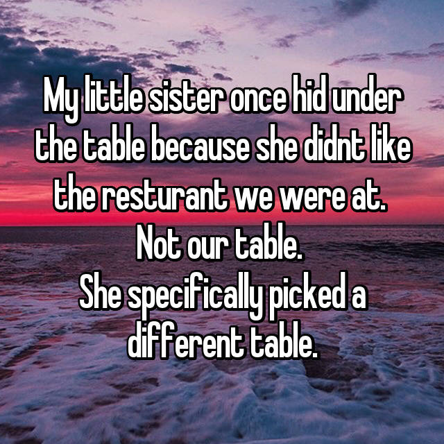 My little sister once hid under the table because she didnt like the resturant we were at.  Not our table.  She specifically picked a different table.