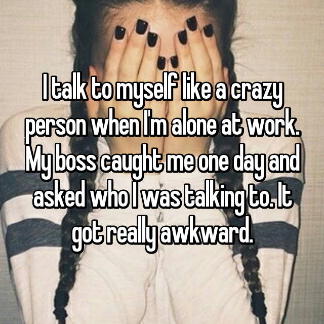 I talk to myself like a crazy person when I'm alone at work. My boss caught me one day and asked who I was talking to. It got really awkward.