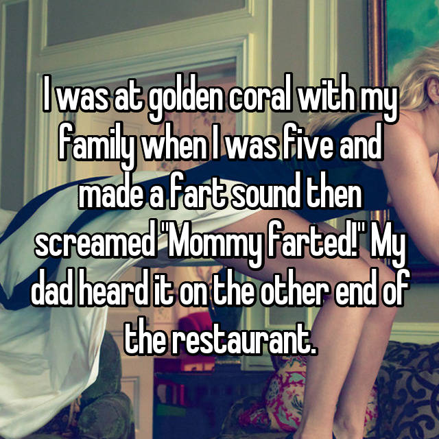 """I was at golden coral with my family when I was five and made a fart sound then screamed """"Mommy farted!"""" My dad heard it on the other end of the restaurant."""