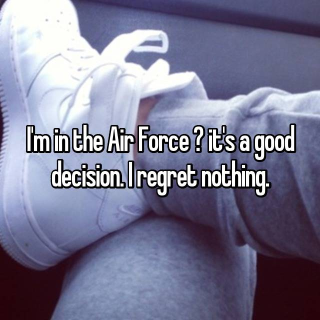 I'm in the Air Force ♡ it's a good decision. I regret nothing.