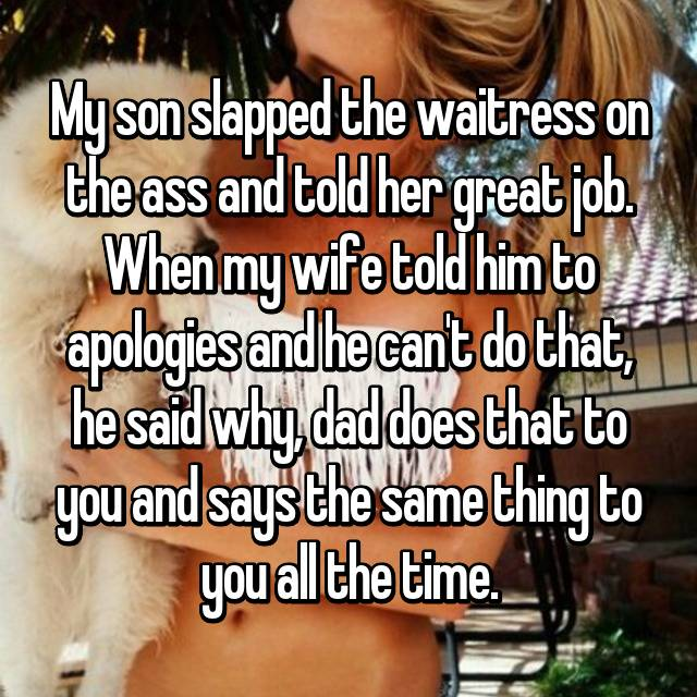 My son slapped the waitress on the ass and told her great job. When my wife told him to apologies and he can't do that, he said why, dad does that to you and says the same thing to you all the time.