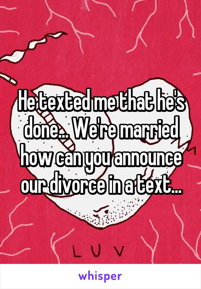 He texted me that he's done... We're married how can you announce our divorce in a text...