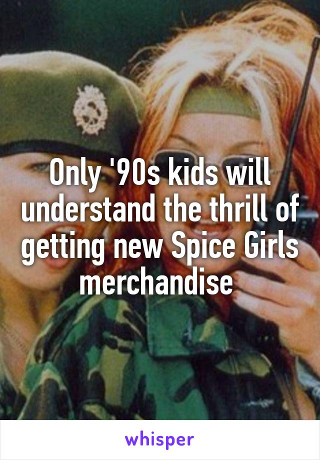 Only '90s kids will understand the thrill of getting new Spice Girls merchandise