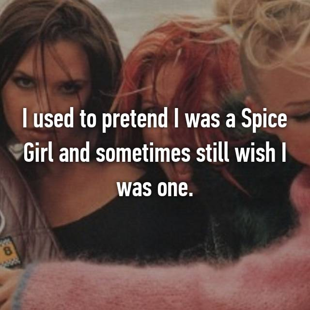 I used to pretend I was a Spice Girl and sometimes still wish I was one.