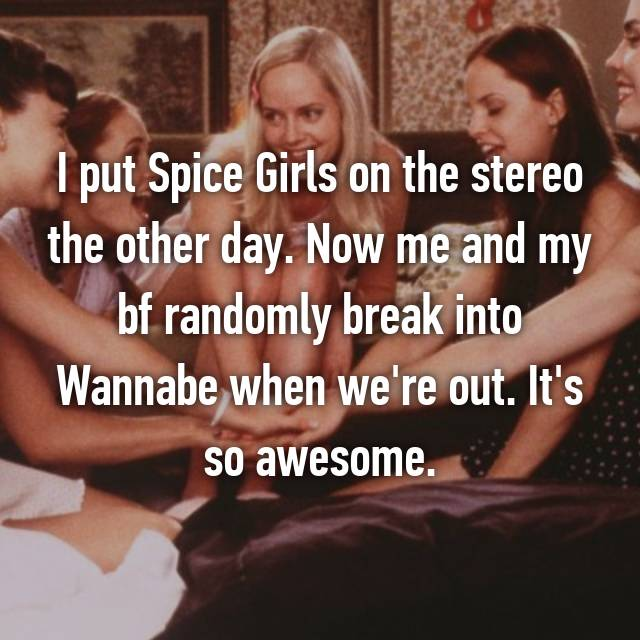 I put Spice Girls on the stereo the other day. Now me and my bf randomly break into Wannabe when we're out. It's so awesome.