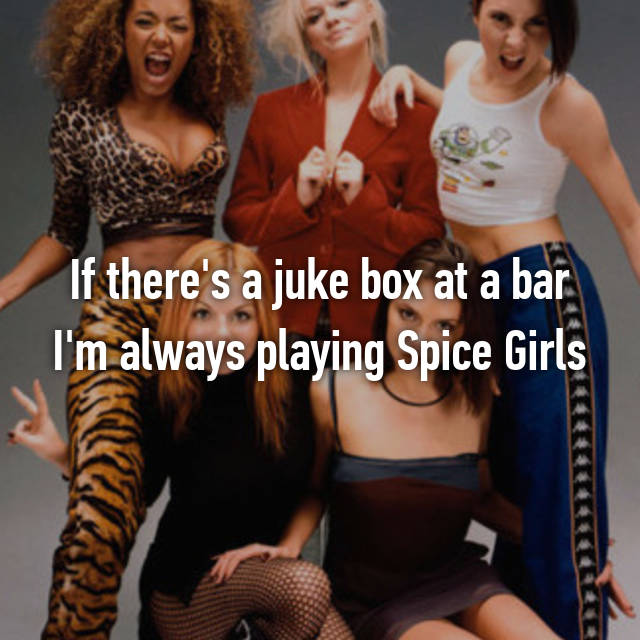 If there's a juke box at a bar I'm always playing Spice Girls