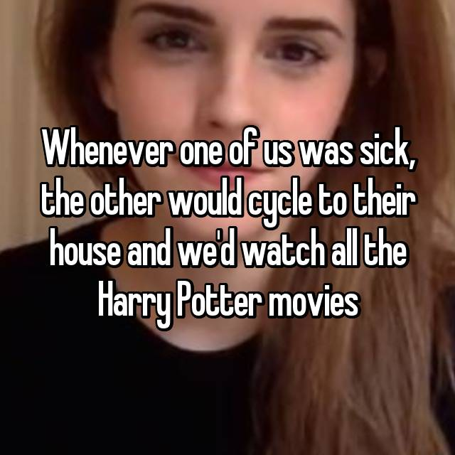 Whenever one of us was sick, the other would cycle to their house and we'd watch all the Harry Potter movies