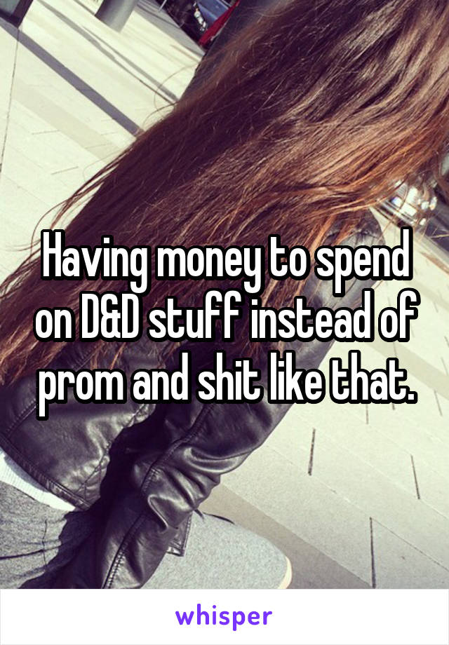 Having money to spend on D&D stuff instead of prom and shit like that.