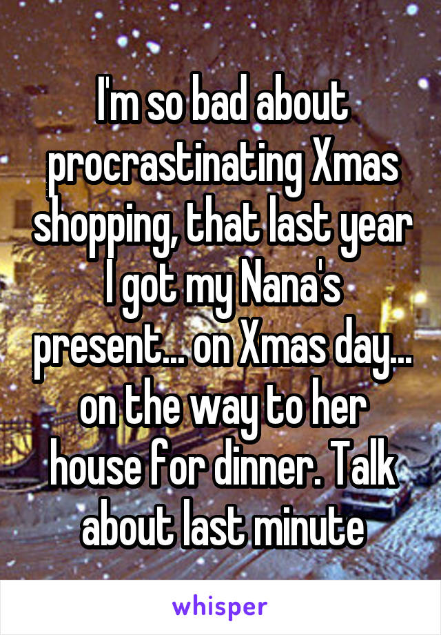 I'm so bad about procrastinating Xmas shopping, that last year I got my Nana's present... on Xmas day... on the way to her house for dinner. Talk about last minute