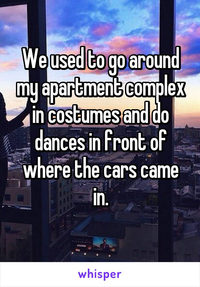 We used to go around my apartment complex in costumes and do dances in front of where the cars came in.