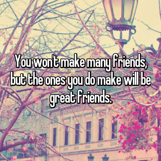 You won't make many friends, but the ones you do make will be great friends.