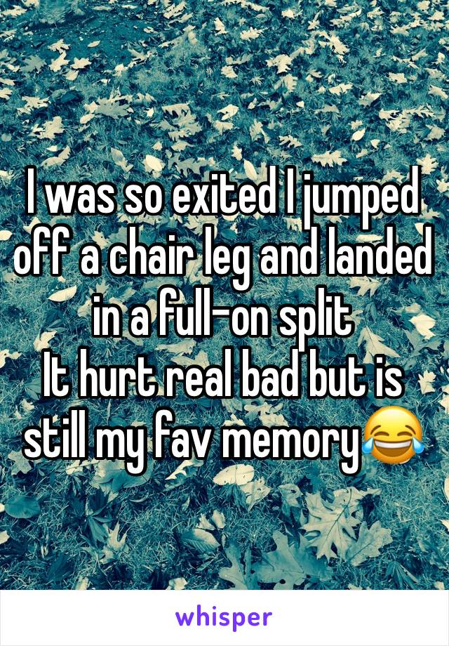 I was so exited I jumped off a chair leg and landed in a full-on split  It hurt real bad but is still my fav memory😂