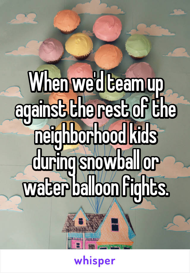 When we'd team up against the rest of the neighborhood kids during snowball or water balloon fights.