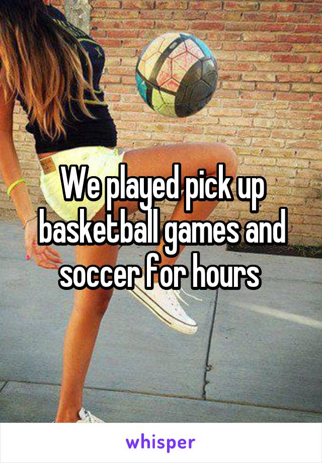 We played pick up basketball games and soccer for hours