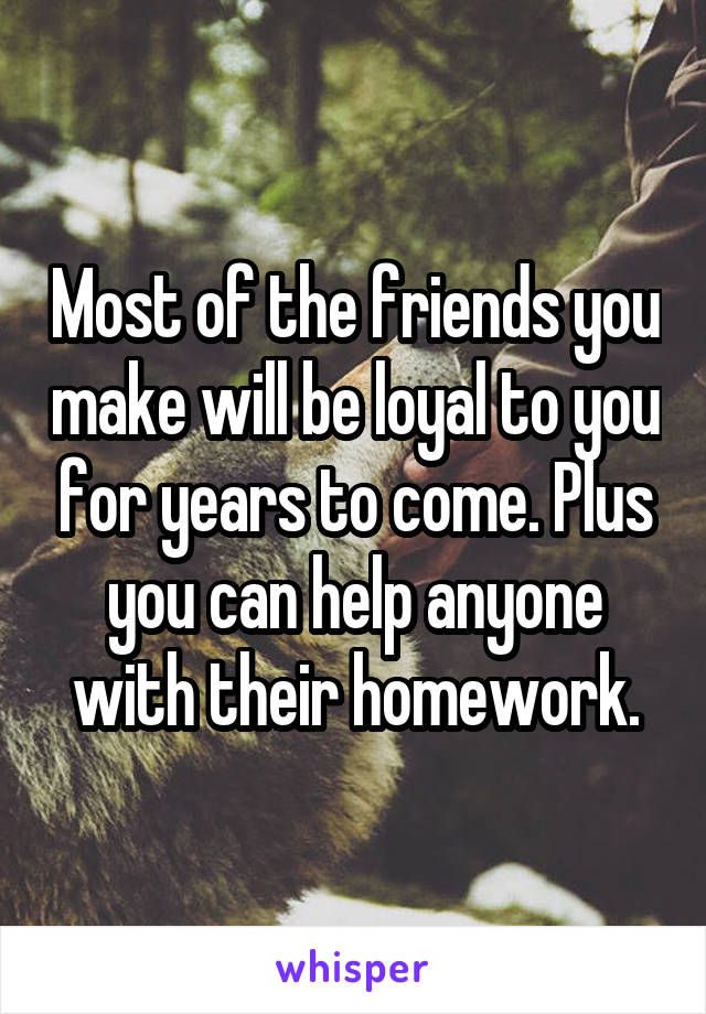 Most of the friends you make will be loyal to you for years to come. Plus you can help anyone with their homework.