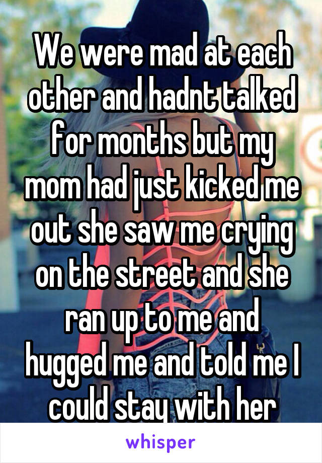We were mad at each other and hadnt talked for months but my mom had just kicked me out she saw me crying on the street and she ran up to me and hugged me and told me I could stay with her