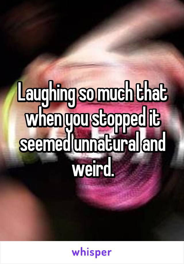 Laughing so much that when you stopped it seemed unnatural and weird.
